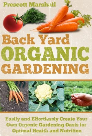 Backyard Organic Gardening: Easily and Effortlessly Create Your Own Organic Gardening Oasis for Optimal Health and Nutrition  by  Prescott Marshall