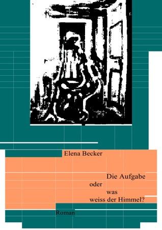 Die Aufgabe oder was weiss der Himmel?: Roman Elena Maria Hagl-Becker