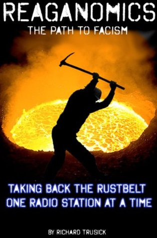 Reaganomics The Path To Fascism Taking Back The Rustbelt One Radio Station At A Time  by  Richard Trusick