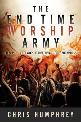 The End Time Worship Army: Choosing a Life of Worship That Changes Cities and Nations  by  Chris Humphrey