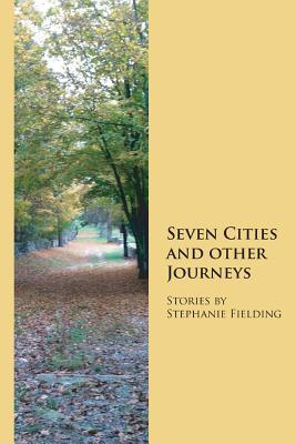 Seven Cities and Other Journeys Stephanie Fielding