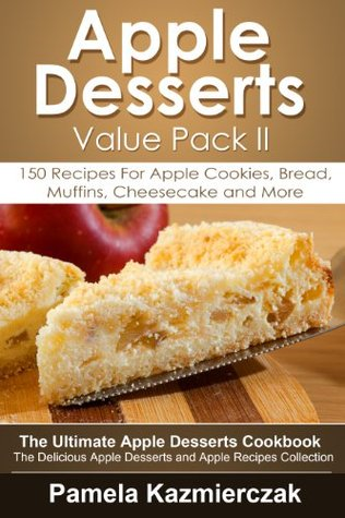 Apple Desserts Value Pack II - 150 Recipes For Apple Cookies, Bread, Muffins, Cheesecake and More (The Ultimate Apple Desserts Cookbook - The Delicious Apple Desserts and Apple Recipes Collection) Pamela Kazmierczak