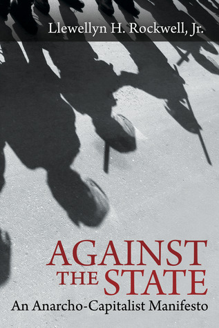 Against the State: An Anarcho-Capitalist Manifesto  by  Llewellyn H. Rockwell Jr.