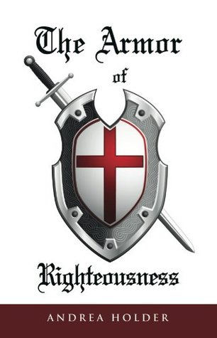 The Armor of Righteousness Andrea Holder