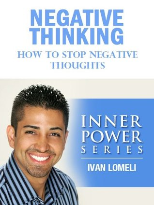 NEGATIVE THINKING: How To Stop Negative Thoughts (INNER POWER SERIES) Ivan Lomeli