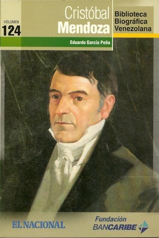 Cristóbal Mendoza (Biblioteca Biográfica Venezolana, volumen 124) Eduardo García Peña