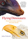 Flying Dinosaurs: How Fearsome Reptiles Became Birds