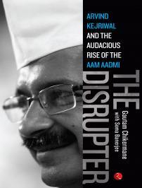 The Disrupter: Arvind Kejriwal and the Audacious Rise of the Aam Aadmi Gautam Chikermane