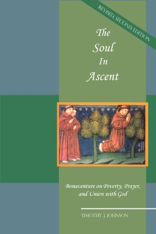 The Soul in Ascent: Bonaventure on Poverty, Prayer and Union with God  by  Timothy J Johnson