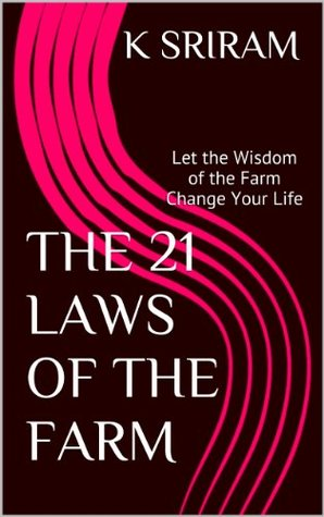 THE 21 LAWS OF THE FARM: Let the Wisdom of the Farm Change Your Life  by  K SRIRAM