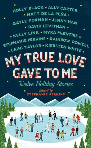 My True Love Gave to Me: Twelve Holiday Stories, anthology edited by Stephanie Perkins
