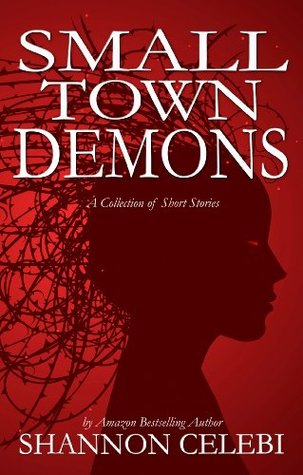 Small Town Demons: Seven Tales of Small Town Terror Shannon Celebi