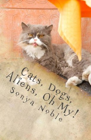 Cats, Dogs, Aliens, Oh My!  by  Sonya Noble