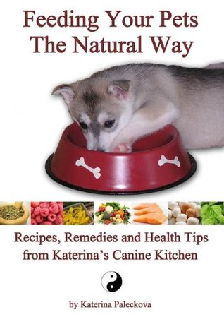 Feeding Your Pets The Natural Way - Recipes, Remedies and Health Tips from Katerinas Canine Kitchen  by  Katerina Paleckova