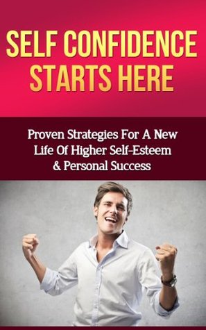 Self Confidence Starts Here: Proven Strategies For A New Life Of Higher Self-Esteem And Personal Success Mark Zane