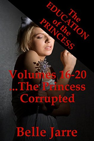 The Princess Corrupted: A Tale of Extreme Horror: The Education of the Princess Volumes Sixteen to Twenty  by  Belle Jarre