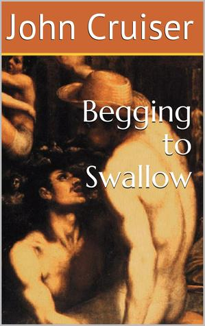 Begging to Swallow  by  John Cruiser