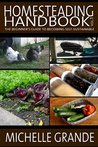 Homesteading Handbook vol. 1: The Beginner's Guide to Becoming Self-Sustainable (Homesteading Handbooks)