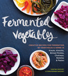 Fermented Vegetables: From Arugula Kimchi to Zucchini Curry, a Complete Guide to Fermenting More Than 80 Herbs and Vegetables