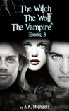 Witch, the Wolf and the Vampire, Book 3