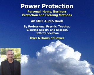 Power Protection - Learn Psychic Protection, Home, Business Protection and Clearing  by  Teacher, Clearing Expert, and Exorcist Jeffrey Seelman Internationally Recognized Professional Psych