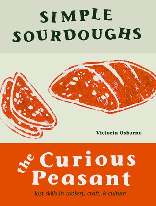 Simple Sourdoughs: The Curious Peasant : Cookery, Craft, and Culture Victoria Osborne