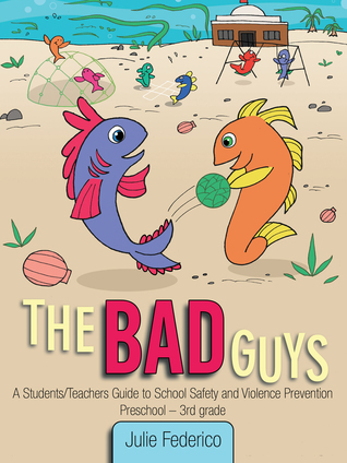 The Bad Guys:A Students/Teachers Guide to School Safety and Violence Prevention Julie  K. Federico