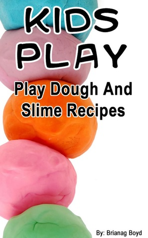 Kids Play: Play Dough And Slime Recipes Brianag Boyd