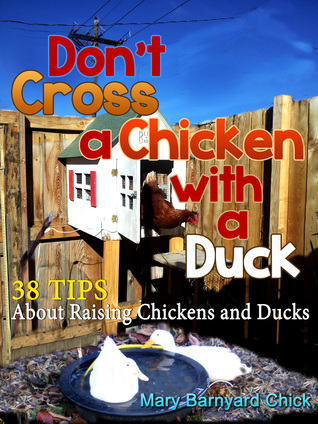 Dont Cross a Chicken with a Duck: 38 Tips to raising chickens & ducks Mary Hallgren