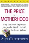 The Price of Motherhood: Why the Most Important Job in the World Is Still the Least Valued