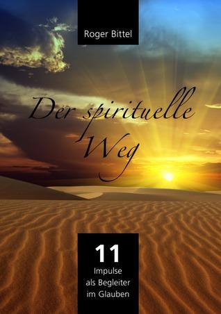 Der spirituelle Weg: 11 Impulse als Wegbegleiter im Glauben  by  Roger Bittel