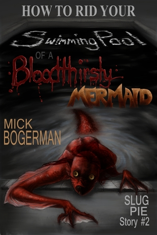 How to Rid Your Swimming Pool of a Bloodthirsty Mermaid by Mick Bogerman