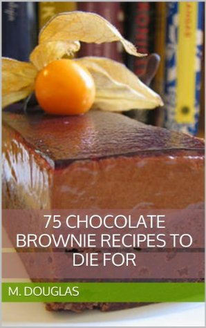75 Chocolate Brownie Recipes to Die For M. Douglas
