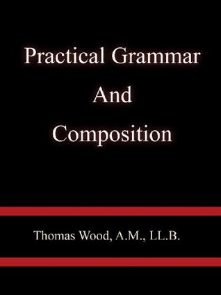 Practical Grammar And Composition - Thomas Wood, A.M., LL.B.  by  Thomas Wood