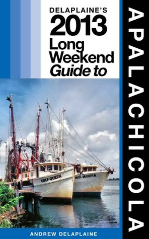 Delaplaines 2013 Long Weekend Guide to Apalachicola  by  Andrew Delaplaine