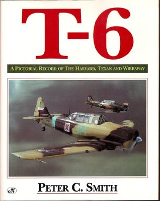 T-6: A Pictorial Record of the Harvard, Texan and Wirraway  by  Peter C. Smith