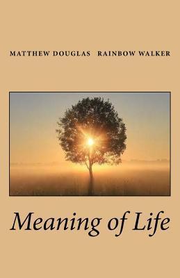 Meaning of Life Matthew Douglas Rainbow Walker