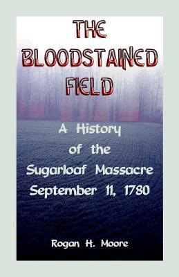 The Bloodstained Field: A History of the Sugarloaf Massacre, September 11, 1780 Rogan Hart Moore