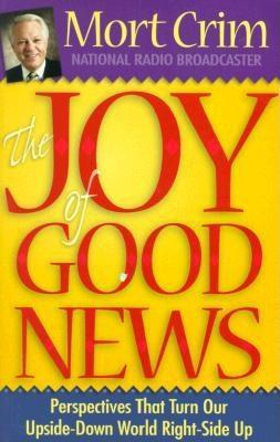 The Joy of Good News: Perspectives That Turn Our Upside-Down World Right-Side Up! Mort Crim