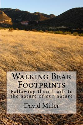 Walking Bear Footprints: Following Their Trails to the Nature of Our Nature David Miller