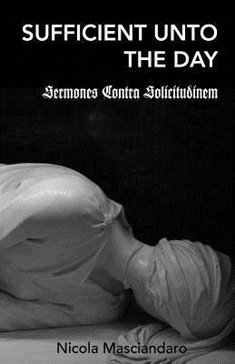 Sufficient Unto the Day: Sermones Contra Solicitudinem Nicola Masciandaro