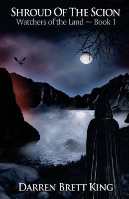 Shroud of the Scion: Watchers of the Land - Book 1 Darren Brett King