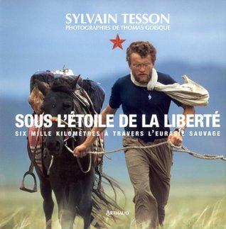 Sous létoile de la Liberté: Six mille kilomètres à travers lEurasie sauvage  by  Sylvain Tesson