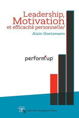 Performup: Leadership, Motivation Et Efficacite Personnelle  by  Alain Goetzmann