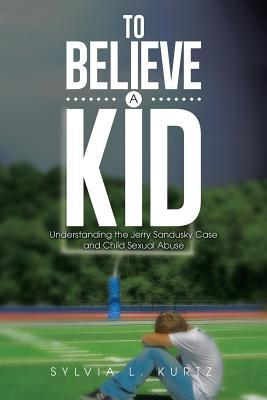 To Believe a Kid: Understanding the Jerry Sandusky Case and Child Sexual Abuse Sylvia L Kurtz
