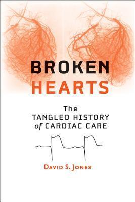 Broken Hearts: The Tangled History of Cardiac Care  by  David S. Jones