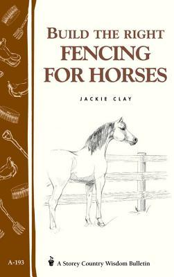 Build the Right Fencing for Horses: Storeys Country Wisdom Bulletin A-193 Jackie Clay