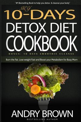 My 10-Day Detox Diet Cookbook: Burn the Fat, Lose Weight Fast and Boost Your Metabolism for Busy Mom.  by  Andry Brown