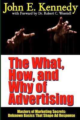 The What, How, and Why of Advertising: Masters of Marketing Secrets: Unknown Basics That Shape Ad Response Robert C. Worstell