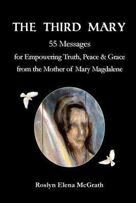 The Third Mary: 55 Messages for Empowering Truth, Peace & Grace from the Mother of Mary Magdalene  by  Roslyn Mcgrath